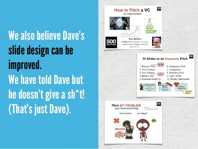 We also believe Dave'sslide design can beimproved.We have told Dave buthe doesn't give a sh*t!(That's just Dave).
