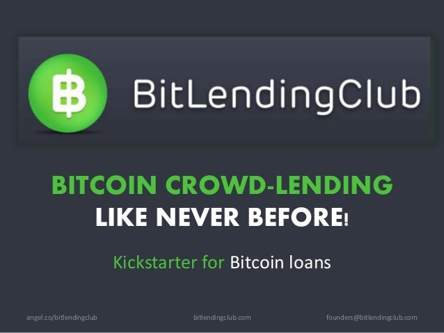 BITCOIN CROWD-LENDING LIKE NEVER BEFORE! Kickstarter for Bitcoin loans bitlendingclub.com founders@bitlendingclub.comangel...