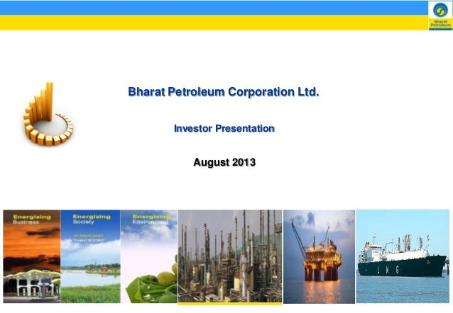Bharat Petroleum Corporation Ltd. August 2013 Investor Presentation