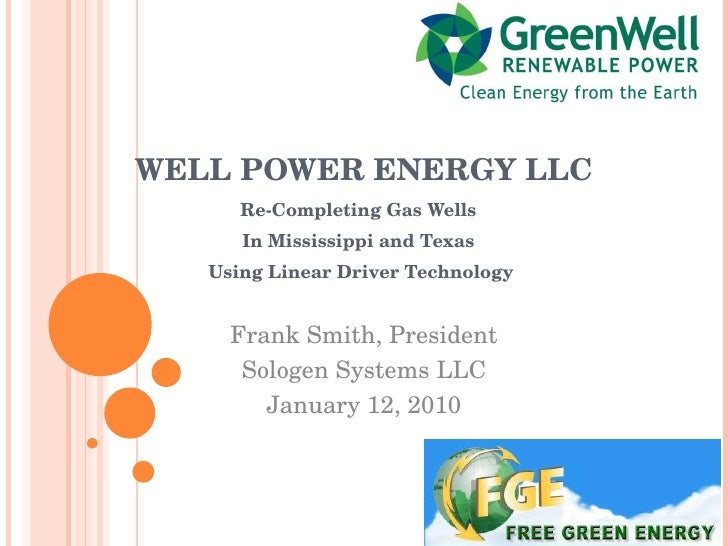 WELL POWER ENERGY LLC Re-Completing Gas Wells  In Mississippi and Texas  Using Linear Driver Technology Frank Smith, Presi...