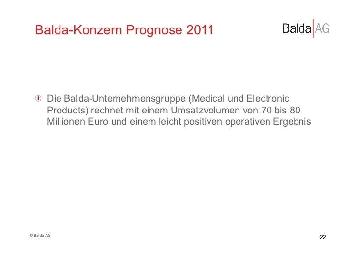 Balda-Konzern Prognose 2011     !  Die Balda-Unternehmensgruppe (Medical und Electronic         Products) rechnet mit ein...