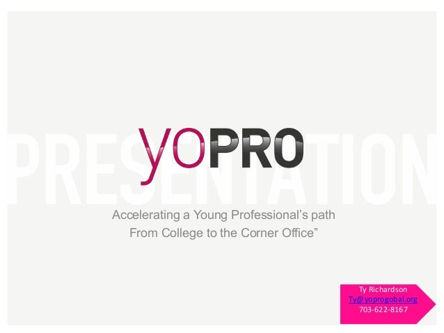"""Accelerating a Young Professional's path From College to the Corner Office""""  Ty Richardson Ty@yoprogobal.org 703-622-8167"""