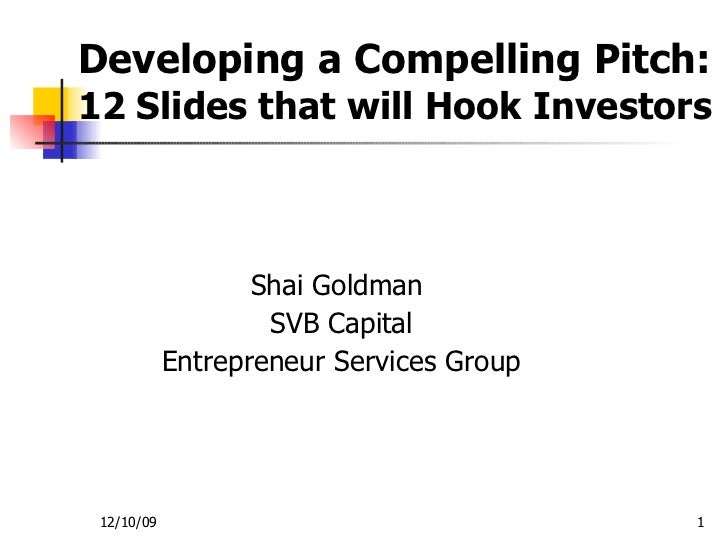 Developing a Compelling Pitch:  12 Slides that will Hook Investors Shai Goldman  SVB Capital Entrepreneur Services Group