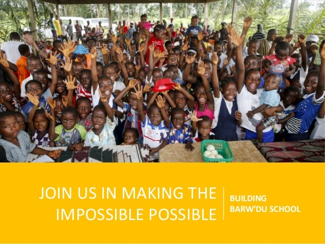 JOIN US IN MAKING THE IMPOSSIBLE POSSIBLE BUILDING BARW'DU SCHOOL