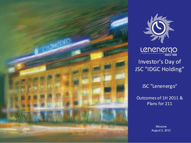 """Investor's Day of JSC """"IDGC Holding"""" JSC """"Lenenergo"""" Outcomes of 1H 2011 & Plans for 211 Moscow August 3, 2011"""