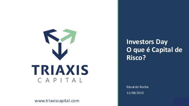 www.triaxiscapital.com 1 Investors Day O que é Capital de Risco? Eduardo Rocha 11/08/2015