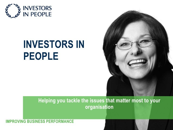 INVESTORS IN PEOPLE Helping you tackle the issues that matter most to your organisation IMPROVING BUSINESS PERFORMANCE