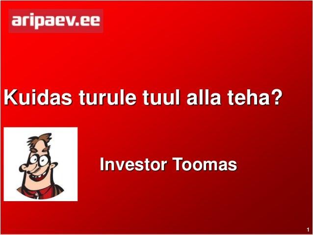 1 Kuidas turule tuul alla teha? Investor Toomas