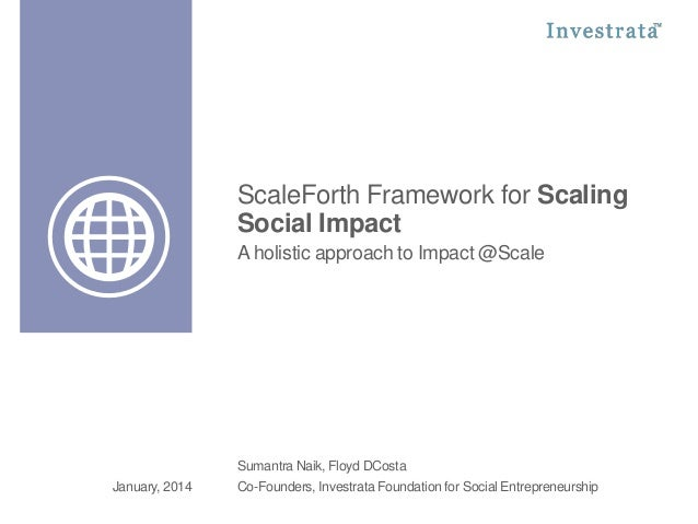 ScaleForth Framework for Scaling Social Impact A holistic approach to Impact @Scale  Sumantra Naik, Floyd DCosta January, ...