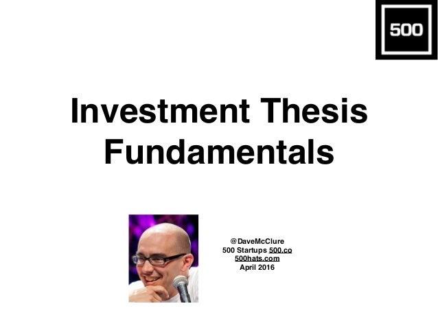 Investment Thesis Fundamentals @DaveMcClure 500 Startups 500.co 500hats.com April 2016