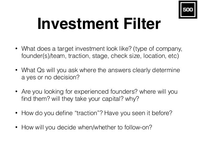 Investment Filter • What does a target investment look like? (type of company, founder(s)/team, traction, stage, check siz...