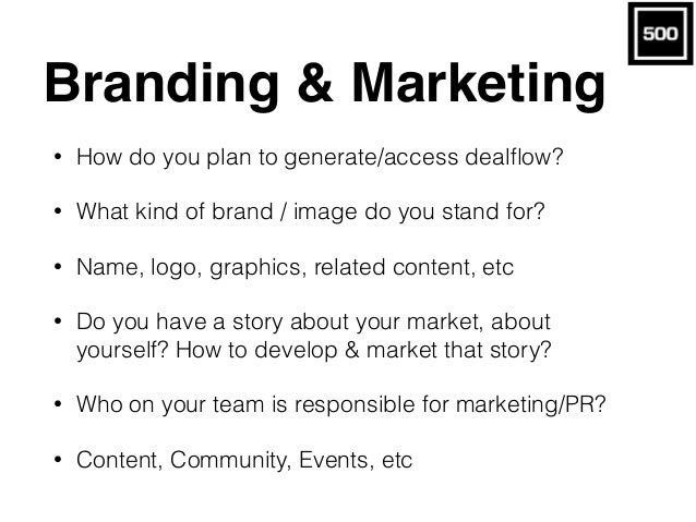 Branding & Marketing • How do you plan to generate/access dealflow? • What kind of brand / image do you stand for? • Name, ...