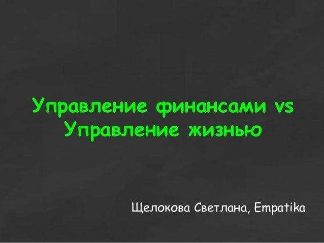 Управление финансами vs Управление жизнью Щелокова Светлана, Empatika