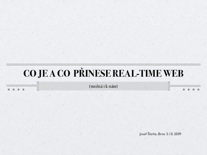 CO JE A CO PŘINESE REAL-TIME WEB              (možná i k nám)                                    Josef Šlerka, Brno 5.10. ...
