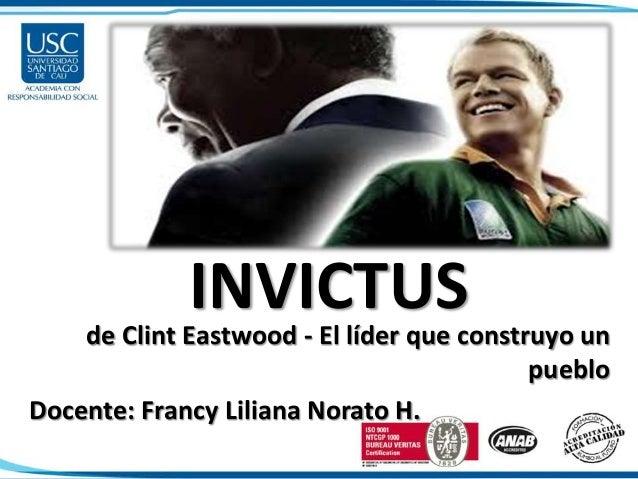 INVICTUS de Clint Eastwood - El líder que construyo un pueblo Docente: Francy Liliana Norato H.