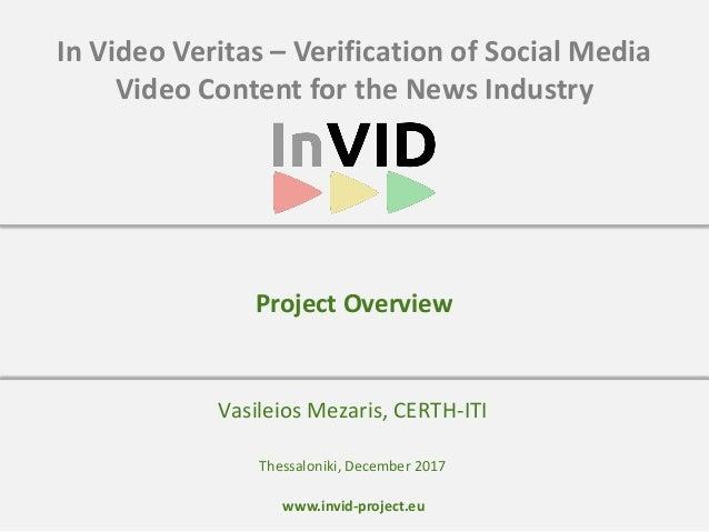 www.invid-project.eu In Video Veritas – Verification of Social Media Video Content for the News Industry Vasileios Mezaris...