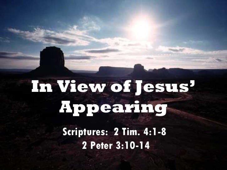 In View of Jesus' Appearing Scriptures:  2 Tim. 4:1-8  2 Peter 3:10-14