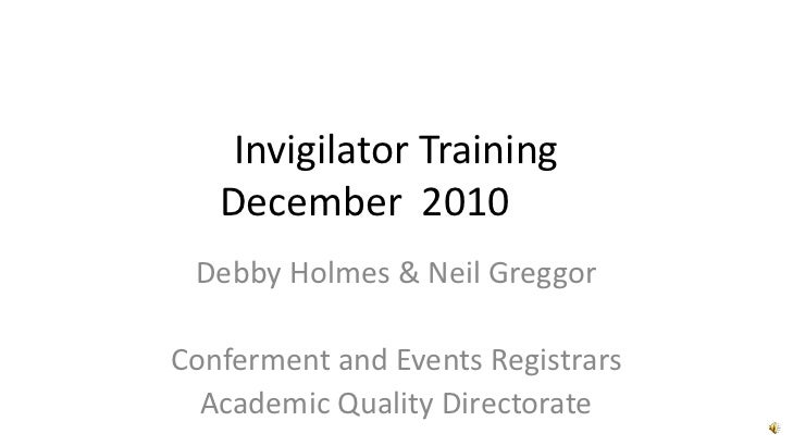 Invigilator TrainingDecember  2010<br />Debby Holmes & Neil Greggor<br />Conferment and Events Registrars<br />Academic Q...