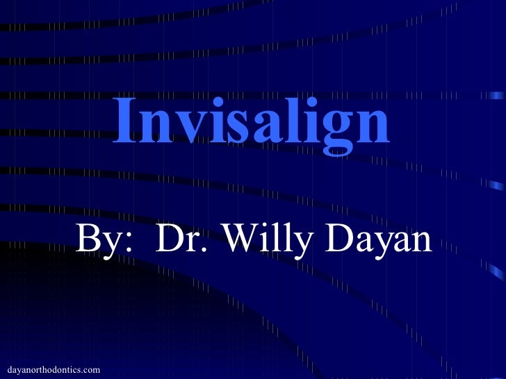 Invisalign dayanorthodontics.com By:  Dr. Willy Dayan
