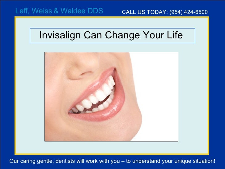 Invisalign Can Change Your Life  Leff, Weiss & Waldee DDS CALL US TODAY: (954) 424-6500 Our caring gentle, dentists will w...