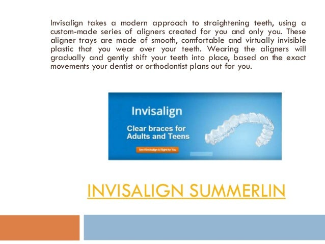 INVISALIGN SUMMERLIN Invisalign takes a modern approach to straightening teeth, using a custom-made series of aligners cre...