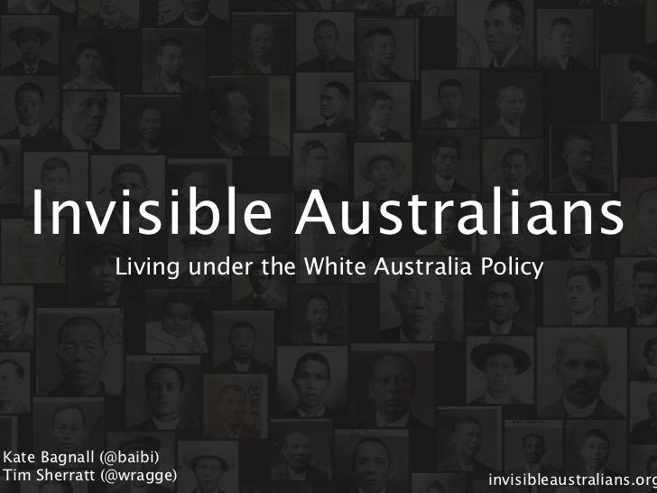 Invisible Australians              Living under the White Australia PolicyKate Bagnall (@baibi)Tim Sherratt (@wragge)     ...