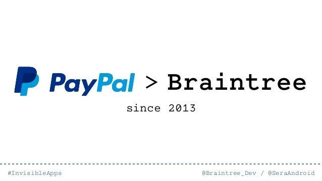 @Braintree_Dev / @SeraAndroid#InvisibleApps > Braintree since 2013