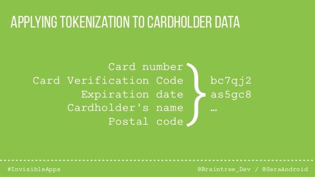 @Braintree_Dev / @SeraAndroid#InvisibleApps Applying tokenization to cardholder data Card number Card Verification Code Ex...