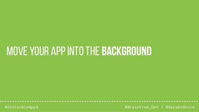 @Braintree_Dev / @SeraAndroid#InvisibleApps Move your app into the background
