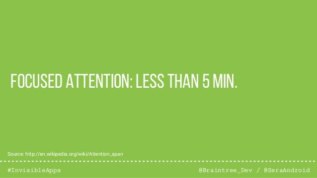 @Braintree_Dev / @SeraAndroid#InvisibleApps Focused Attention: less than 5 min. Source: http://en.wikipedia.org/wiki/Atten...