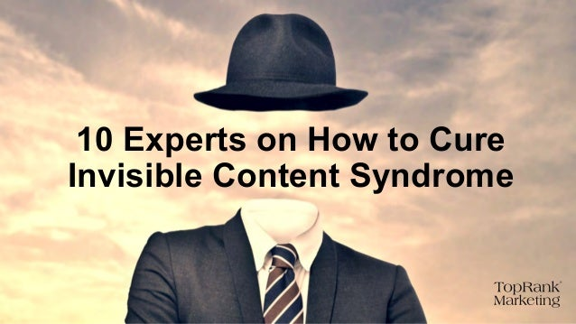 How to Cure Invisible Content Syndrome - 10 Experts Tell All