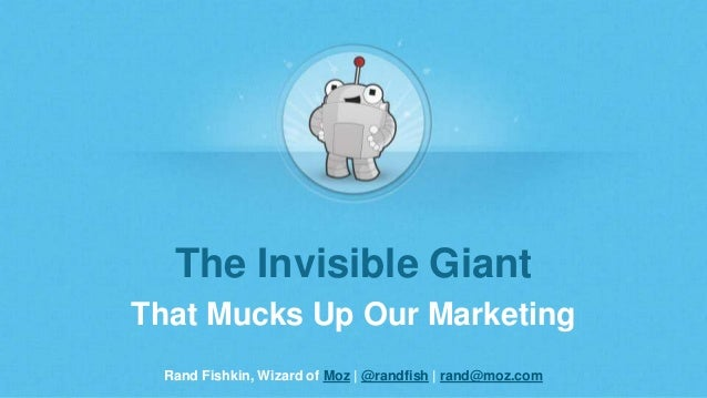 Rand Fishkin, Wizard of Moz | @randfish | rand@moz.com The Invisible Giant That Mucks Up Our Marketing