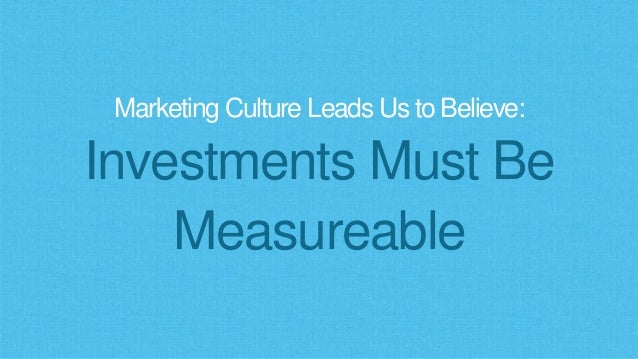 Marketing Culture Leads Us to Believe: Investments Must Be Measureable