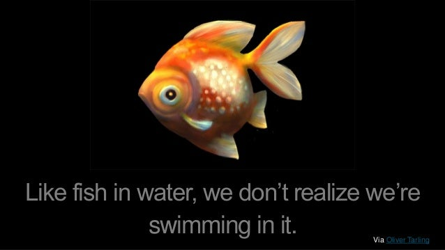 Like fish in water, we don't realize we're swimming in it. Via Oliver Tarling