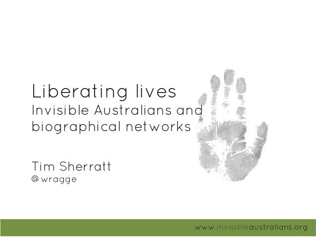 Liberating lives Invisible Australians and biographical networks www.invisibleaustralians.org Tim Sherratt @wragge