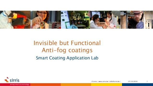 Invisible but Functional Anti-fog coatings Smart Coating Application Lab 27/10/2016 1© sirris | www.sirris.be | info@sirri...
