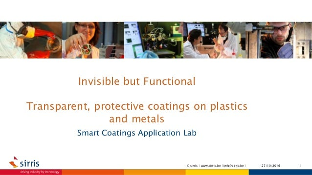 Invisible but Functional Transparent, protective coatings on plastics and metals Smart Coatings Application Lab 27/10/2016...