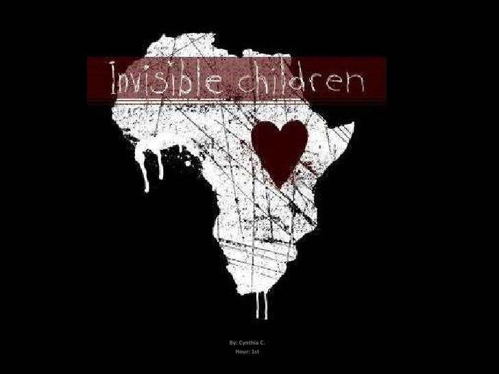 Invisible children            By: Cynthia C.          Hour: 1st
