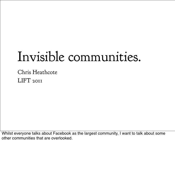 Invisible communities.        Chris Heathcote        LIFT 2011Whilst everyone talks about Facebook as the largest communit...