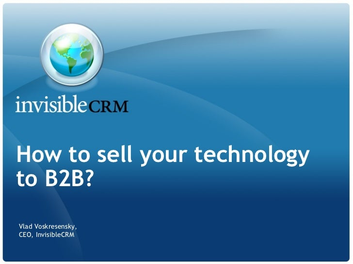 How to sell your technologyto B2B?Vlad Voskresensky,CEO, InvisibleCRM