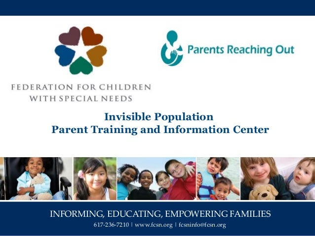 INFORMING, EDUCATING, EMPOWERING FAMILIES 617-236-7210 | www.fcsn.org | fcsninfo@fcsn.org Invisible Population Parent Trai...