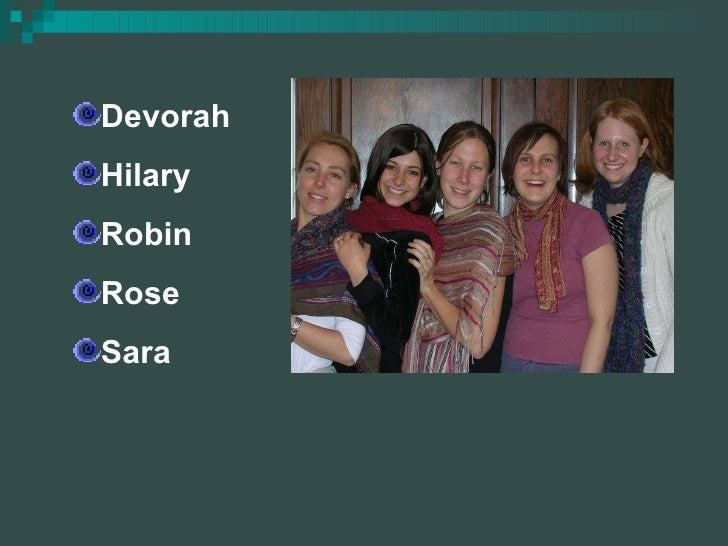 <ul><li>Devorah </li></ul><ul><li>Hilary </li></ul><ul><li>Robin </li></ul><ul><li>Rose </li></ul><ul><li>Sara </li></ul>