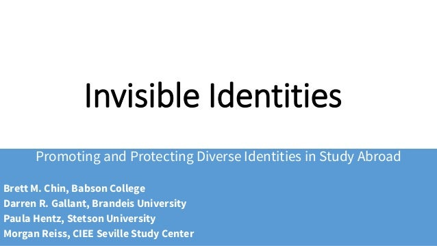 Invisible Identities Promoting and Protecting Diverse Identities in Study Abroad Brett M. Chin, Babson College Darren R. G...