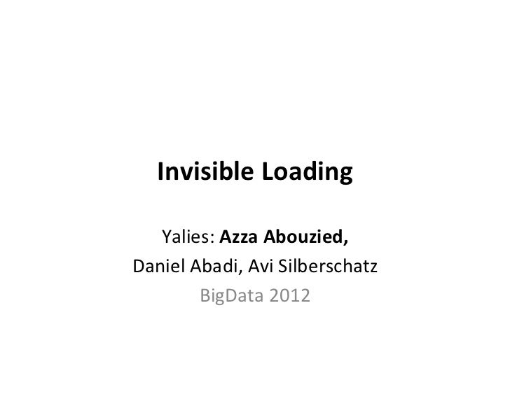 Invisible	  Loading	     Yalies:	  Azza	  Abouzied,	  	  Daniel	  Abadi,	  Avi	  Silberschatz	             BigData	  2012