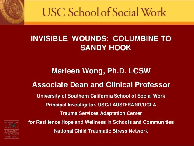 INVISIBLE WOUNDS: COLUMBINE TO SANDY HOOK Marleen Wong, Ph.D. LCSW Associate Dean and Clinical Professor University of Sou...