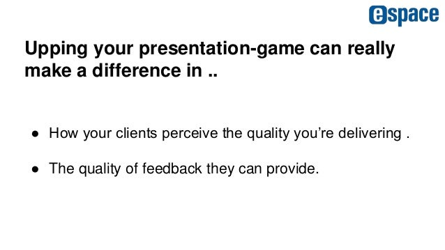 Upping your presentation-game can really make a difference in .. ● How your clients perceive the quality you're delivering...