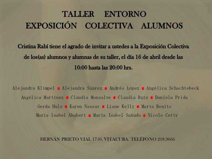 TALLER     ENTORNO<br />EXPOSICIÓN    COLECTIVA    ALUMNOS<br />Cristina Rabí tiene el agrado de invitar a ustedes a la Ex...