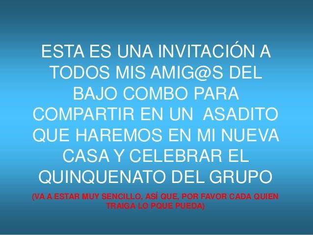 ESTA ES UNA INVITACIÓN A TODOS MIS AMIG@S DEL BAJO COMBO PARA COMPARTIR EN UN ASADITO QUE HAREMOS EN MI NUEVA CASA Y CELEB...