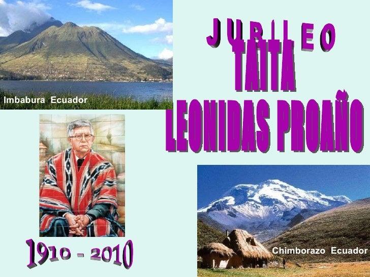 J U B I L E O 1910 - 2010 TAITA LEONIDAS PROAÑO Imbabura   Ecuador Chimborazo   Ecuador