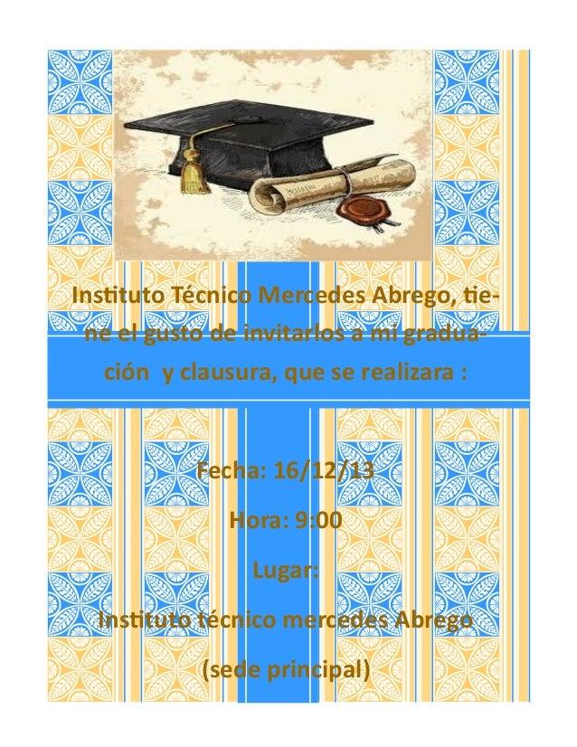 Instituto Técnico Mercedes Abrego, tie- ne el gusto de invitarlos a mi gradua- ción y clausura, que se realizara : Fecha: ...